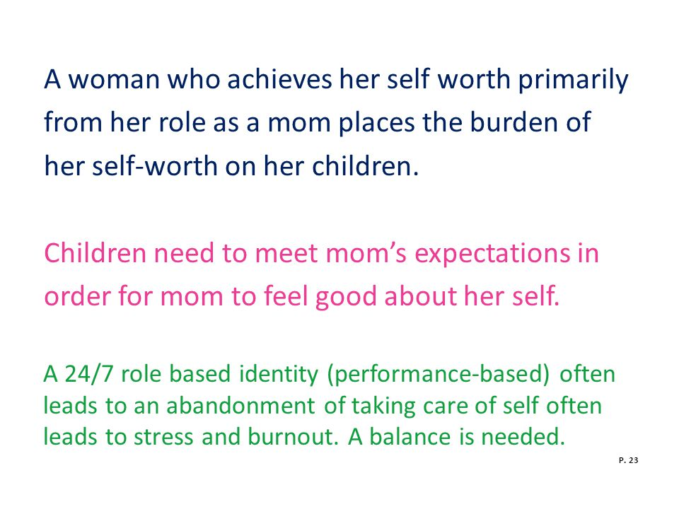 A woman who achieves her self worth primarily from her role as a mom places the burden of her self-worth on her children.