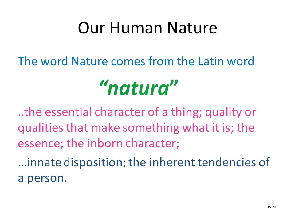 Our Human Nature The word Nature comes from the Latin word natura ..the essential character of a thing; quality or qualities that make something what it is; the essence; the inborn character; …innate disposition; the inherent tendencies of a person.