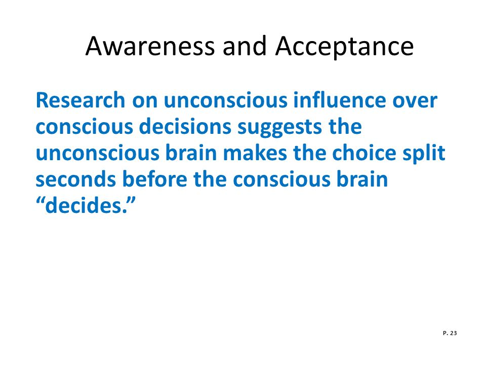 Awareness and Acceptance Research on unconscious influence over conscious decisions suggests the unconscious brain makes the choice split seconds before the conscious brain decides. P.