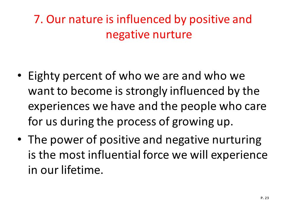 7. Our nature is influenced by positive and negative nurture Eighty percent of who we are and who we want to become is strongly influenced by the expe