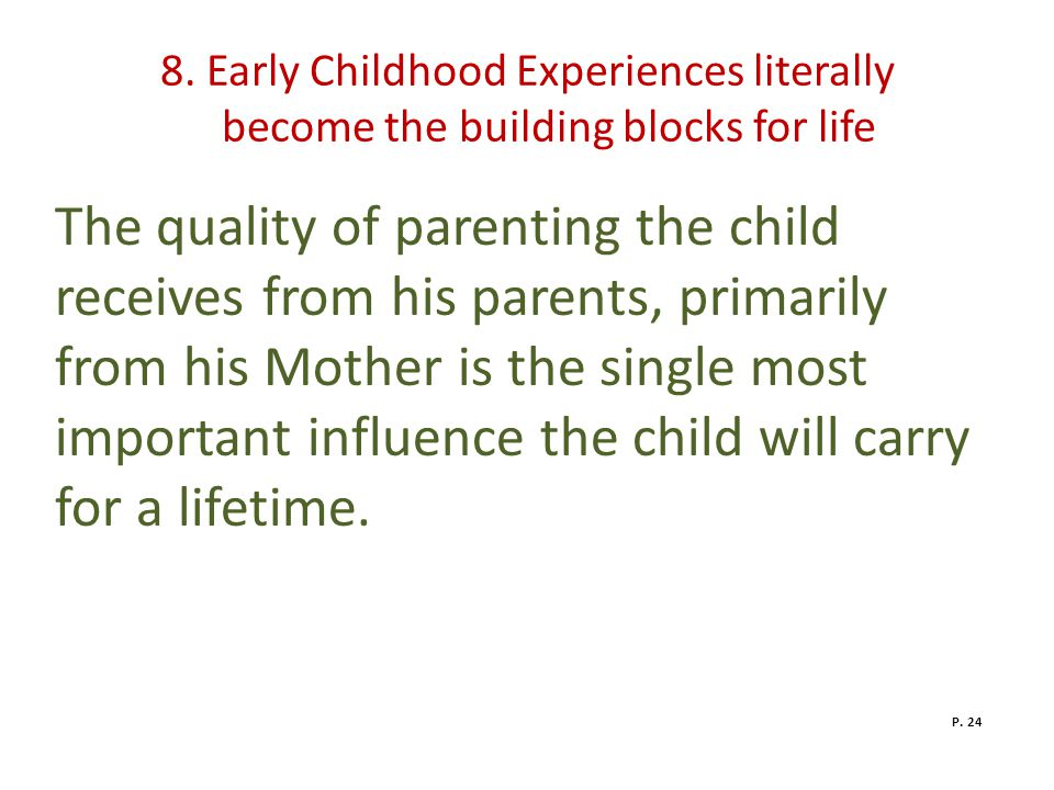 8. Early Childhood Experiences literally become the building blocks for life The quality of parenting the child receives from his parents, primarily f