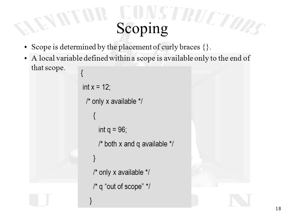 18 Scoping Scope is determined by the placement of curly braces {}.