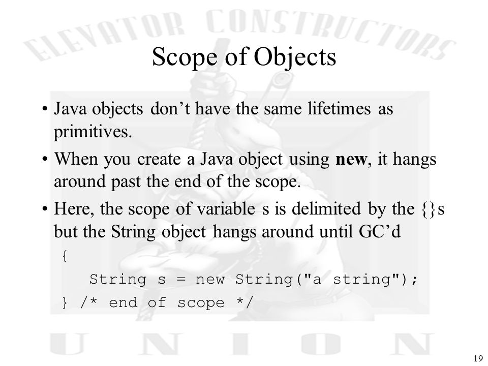 19 Scope of Objects Java objects don't have the same lifetimes as primitives.