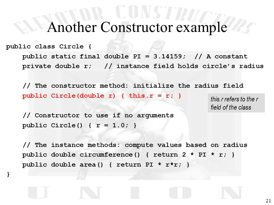 21 Another Constructor example public class Circle { public static final double PI = 3.14159; // A constant private double r; // instance field holds circle's radius // The constructor method: initialize the radius field public Circle(double r) { this.r = r; } // Constructor to use if no arguments public Circle() { r = 1.0; } // The instance methods: compute values based on radius public double circumference() { return 2 * PI * r; } public double area() { return PI * r*r; } } this.r refers to the r field of the class