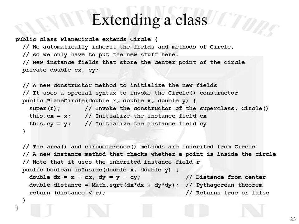 23 Extending a class public class PlaneCircle extends Circle { // We automatically inherit the fields and methods of Circle, // so we only have to put the new stuff here.