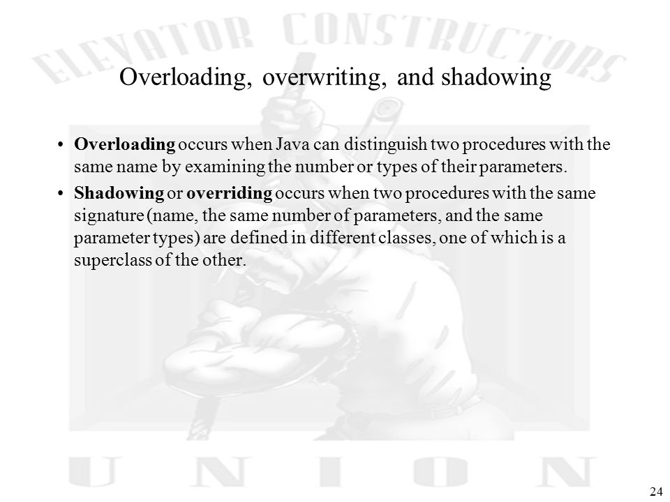 24 Overloading, overwriting, and shadowing Overloading occurs when Java can distinguish two procedures with the same name by examining the number or types of their parameters.