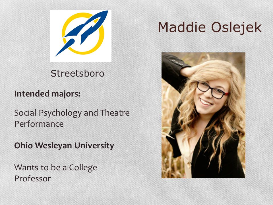 Maddie Oslejek Streetsboro Intended majors: Social Psychology and Theatre Performance Ohio Wesleyan University Wants to be a College Professor