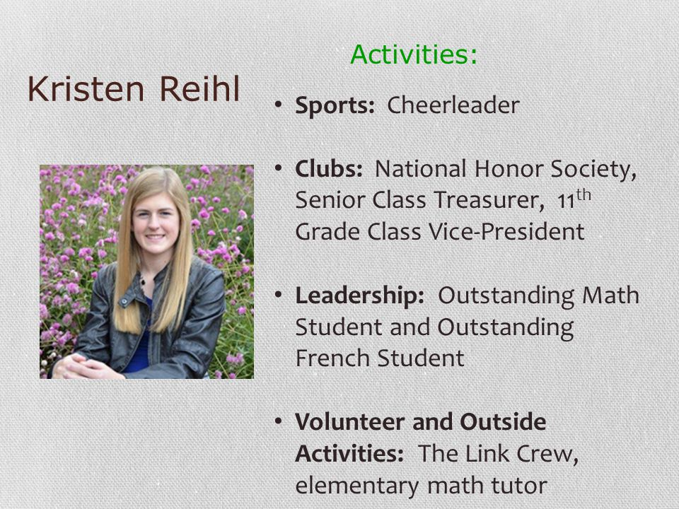 Kristen Reihl Activities: Sports: Cheerleader Clubs: National Honor Society, Senior Class Treasurer, 11 th Grade Class Vice-President Leadership: Outstanding Math Student and Outstanding French Student Volunteer and Outside Activities: The Link Crew, elementary math tutor