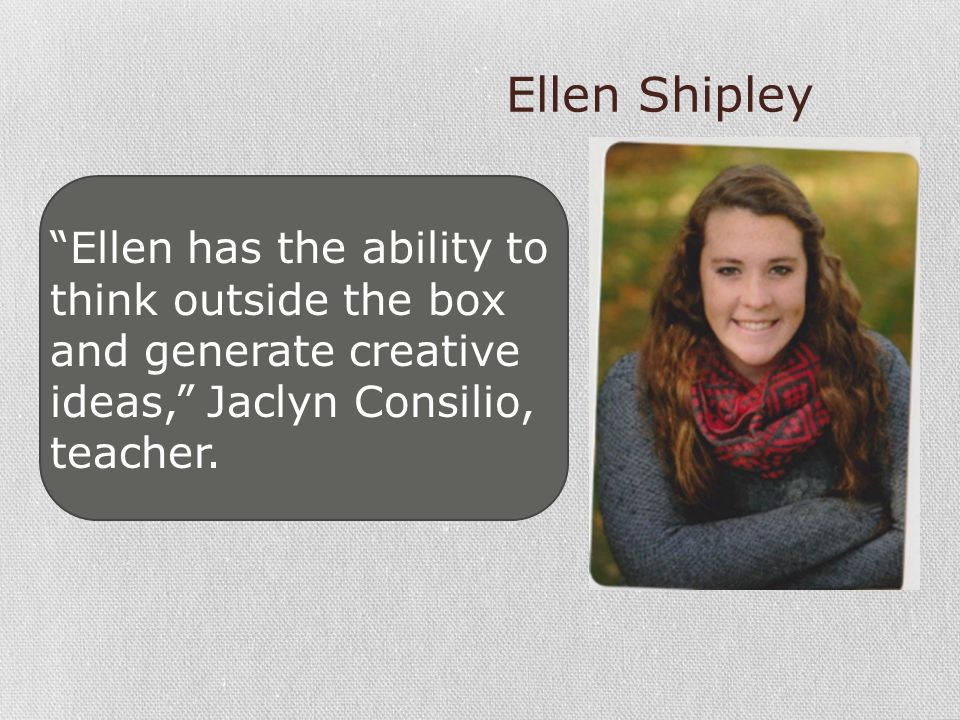 Ellen Shipley Ellen has the ability to think outside the box and generate creative ideas, Jaclyn Consilio, teacher.