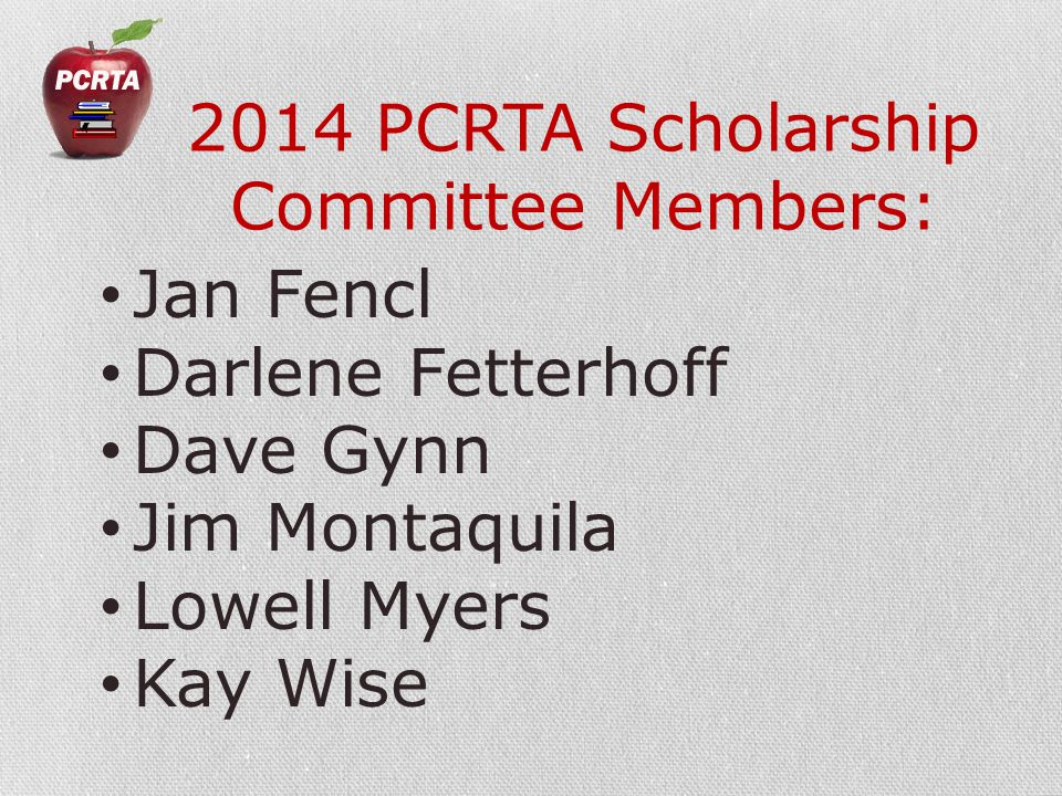 2014 PCRTA Scholarship Committee Members: Jan Fencl Darlene Fetterhoff Dave Gynn Jim Montaquila Lowell Myers Kay Wise