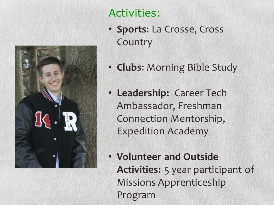 Activities: Sports: La Crosse, Cross Country Clubs: Morning Bible Study Leadership: Career Tech Ambassador, Freshman Connection Mentorship, Expedition Academy Volunteer and Outside Activities: 5 year participant of Missions Apprenticeship Program