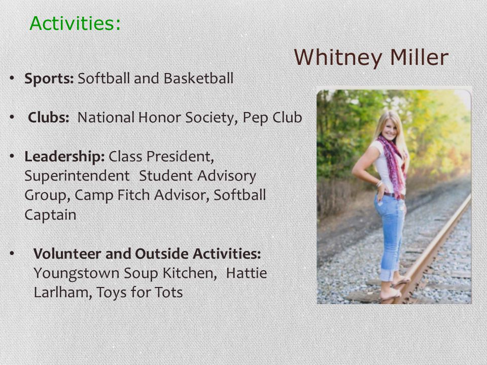 Whitney Miller Activities: Sports: Softball and Basketball Clubs: National Honor Society, Pep Club Leadership: Class President, Superintendent Student Advisory Group, Camp Fitch Advisor, Softball Captain Volunteer and Outside Activities: Youngstown Soup Kitchen, Hattie Larlham, Toys for Tots