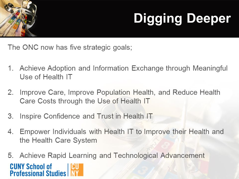 Digging Deeper The ONC now has five strategic goals; 1.Achieve Adoption and Information Exchange through Meaningful Use of Health IT 2.Improve Care, Improve Population Health, and Reduce Health Care Costs through the Use of Health IT 3.Inspire Confidence and Trust in Health IT 4.Empower Individuals with Health IT to Improve their Health and the Health Care System 5.Achieve Rapid Learning and Technological Advancement