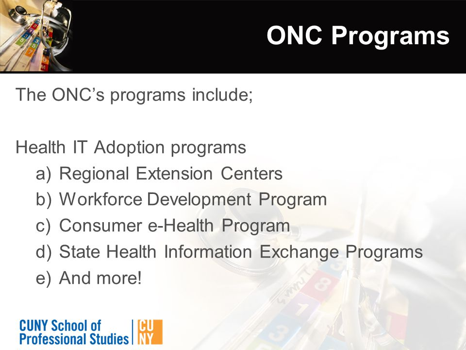 ONC Programs The ONC's programs include; Health IT Adoption programs a)Regional Extension Centers b)Workforce Development Program c)Consumer e-Health Program d)State Health Information Exchange Programs e)And more!