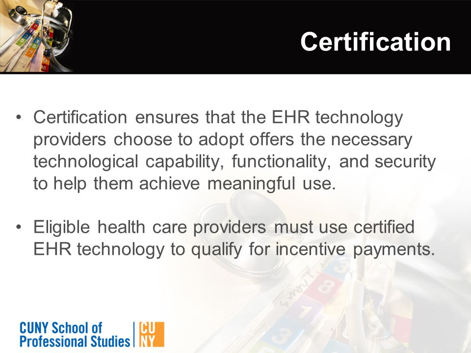 Certification Certification ensures that the EHR technology providers choose to adopt offers the necessary technological capability, functionality, and security to help them achieve meaningful use.