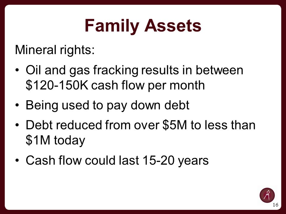 Family Assets Mineral rights: Oil and gas fracking results in between $120-150K cash flow per month Being used to pay down debt Debt reduced from over $5M to less than $1M today Cash flow could last 15-20 years 16