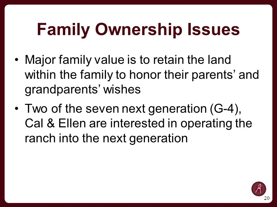 Family Ownership Issues Major family value is to retain the land within the family to honor their parents' and grandparents' wishes Two of the seven next generation (G-4), Cal & Ellen are interested in operating the ranch into the next generation 20