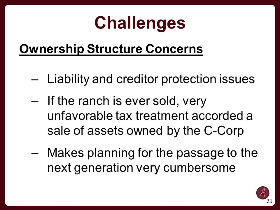 31 Ownership Structure Concerns –Liability and creditor protection issues –If the ranch is ever sold, very unfavorable tax treatment accorded a sale of assets owned by the C-Corp –Makes planning for the passage to the next generation very cumbersome Challenges