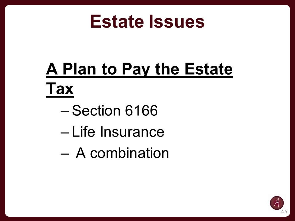 A Plan to Pay the Estate Tax –Section 6166 –Life Insurance – A combination 45 Estate Issues