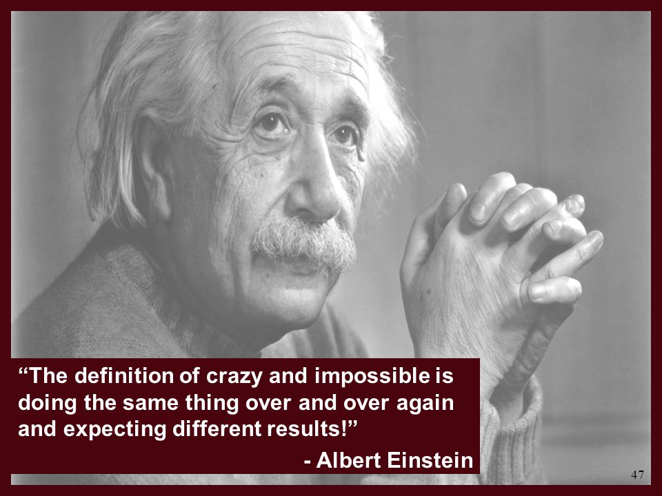 The definition of crazy and impossible is doing the same thing over and over again and expecting different results! - Albert Einstein 47
