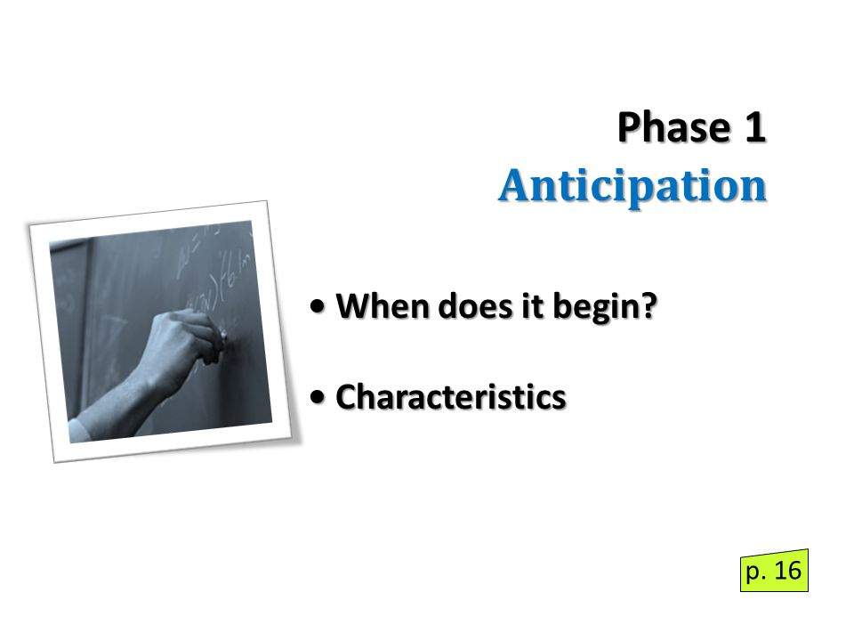 Phase 1 Anticipation When does it begin When does it begin Characteristics Characteristics p. 16