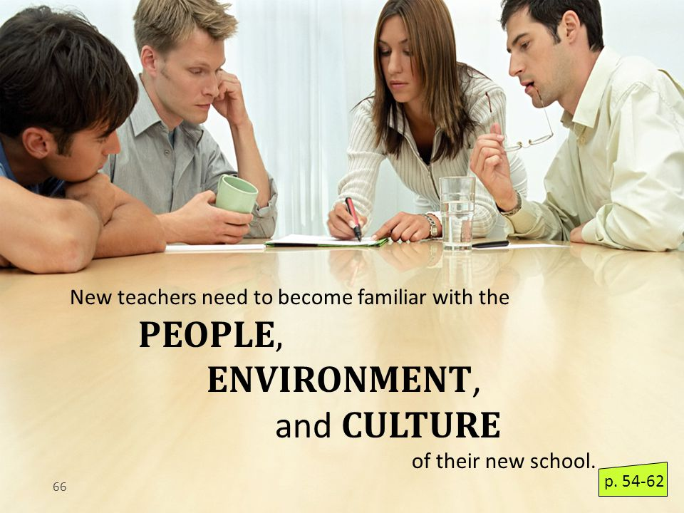 66 New teachers need to become familiar with the PEOPLE, ENVIRONMENT, and CULTURE of their new school.
