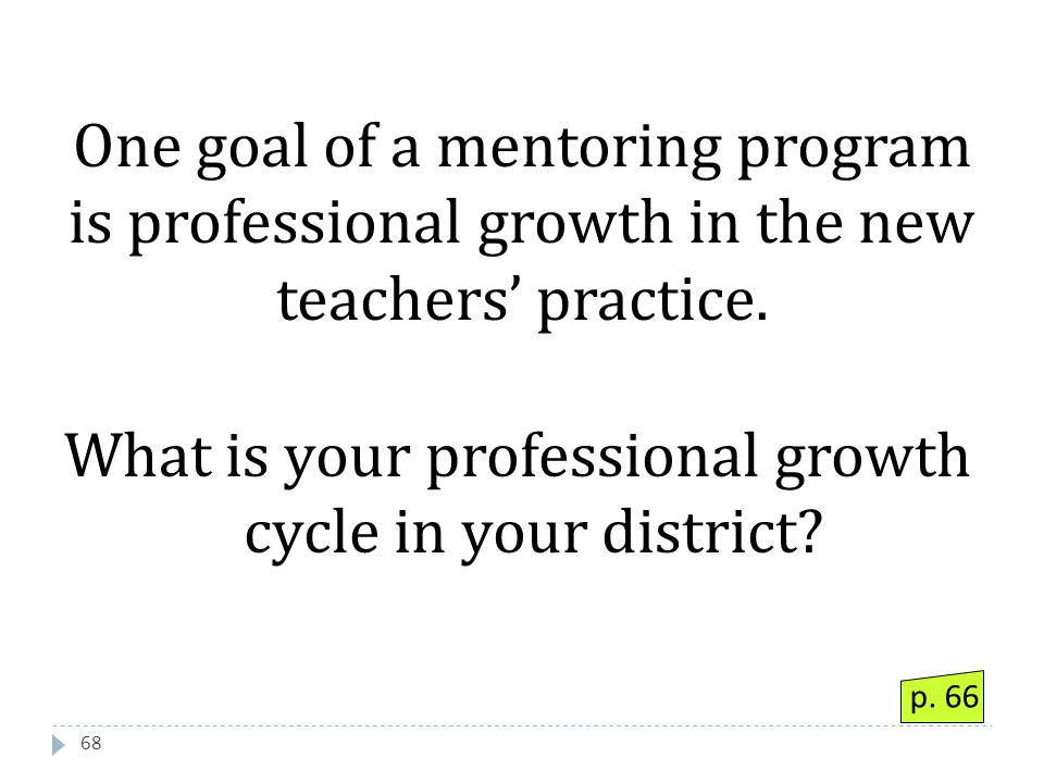 68 One goal of a mentoring program is professional growth in the new teachers' practice.