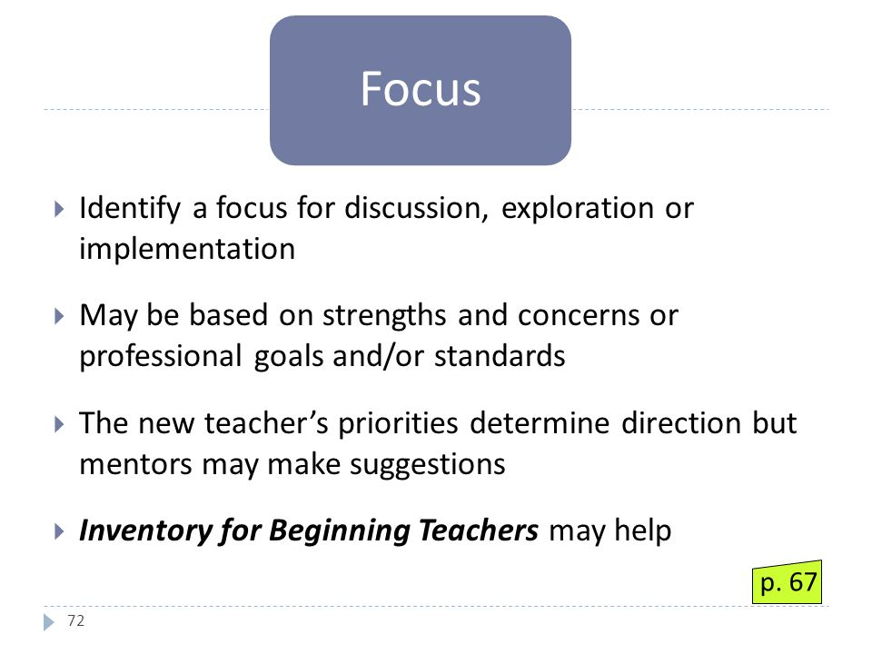 72  Identify a focus for discussion, exploration or implementation  May be based on strengths and concerns or professional goals and/or standards  The new teacher's priorities determine direction but mentors may make suggestions  Inventory for Beginning Teachers may help Focus p.