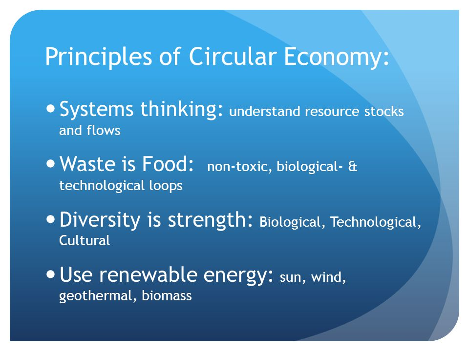 Principles of Circular Economy: Systems thinking: understand resource stocks and flows Waste is Food: non-toxic, biological- & technological loops Diversity is strength: Biological, Technological, Cultural Use renewable energy: sun, wind, geothermal, biomass