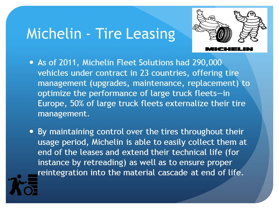 Michelin - Tire Leasing As of 2011, Michelin Fleet Solutions had 290,000 vehicles under contract in 23 countries, offering tire management (upgrades, maintenance, replacement) to optimize the performance of large truck fleets—in Europe, 50% of large truck fleets externalize their tire management.