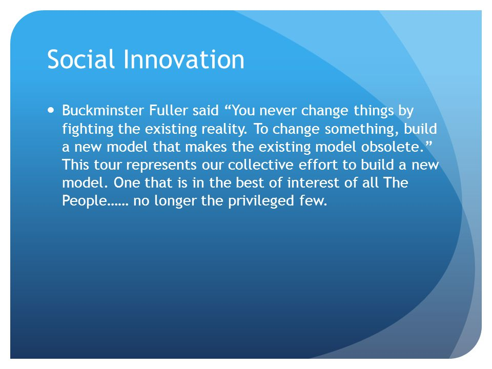 Social Innovation Buckminster Fuller said You never change things by fighting the existing reality.