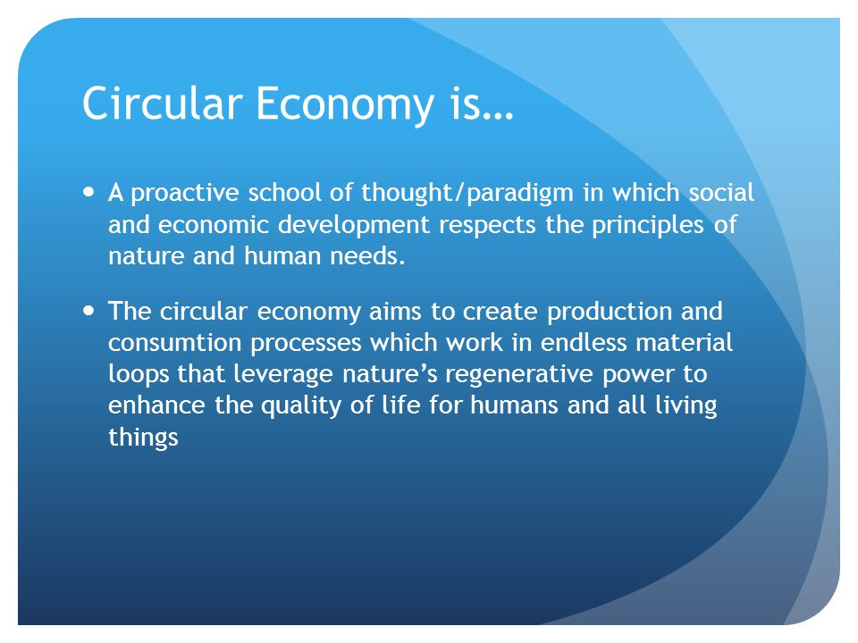 Circular Economy is… A proactive school of thought/paradigm in which social and economic development respects the principles of nature and human needs.