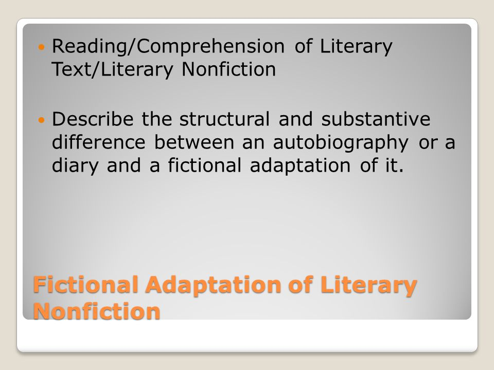 Fictional Adaptation of Literary Nonfiction Reading/Comprehension of Literary Text/Literary Nonfiction Describe the structural and substantive difference between an autobiography or a diary and a fictional adaptation of it.
