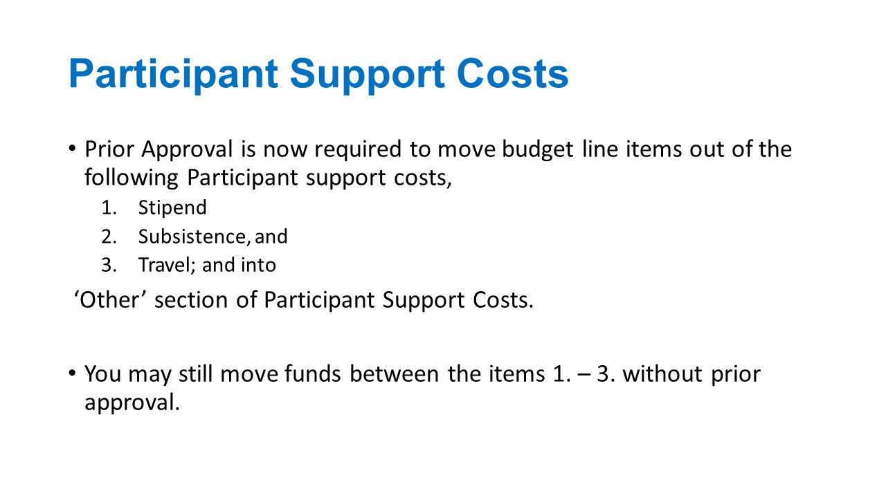Participant Support Costs Prior Approval is now required to move budget line items out of the following Participant support costs, 1.Stipend 2.Subsistence, and 3.Travel; and into 'Other' section of Participant Support Costs.