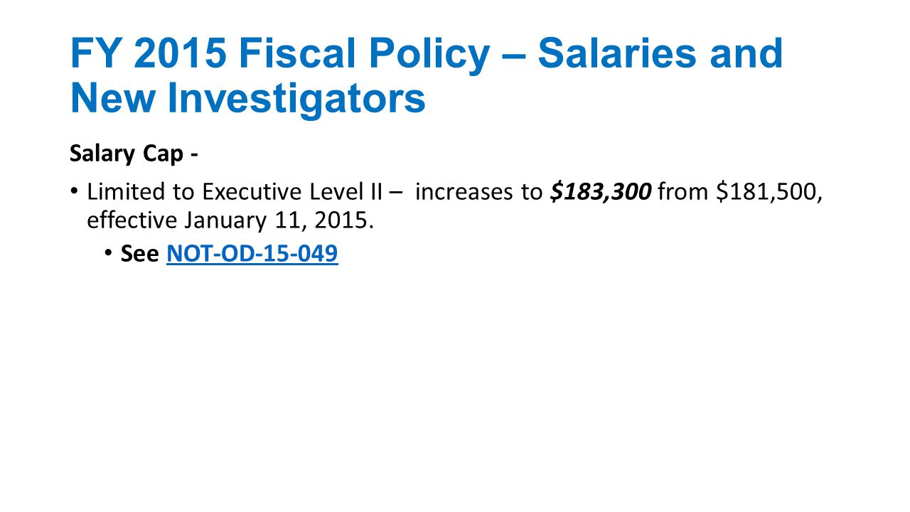 FY 2015 Fiscal Policy – Salaries and New Investigators Salary Cap - Limited to Executive Level II – increases to $183,300 from $181,500, effective January 11, 2015.