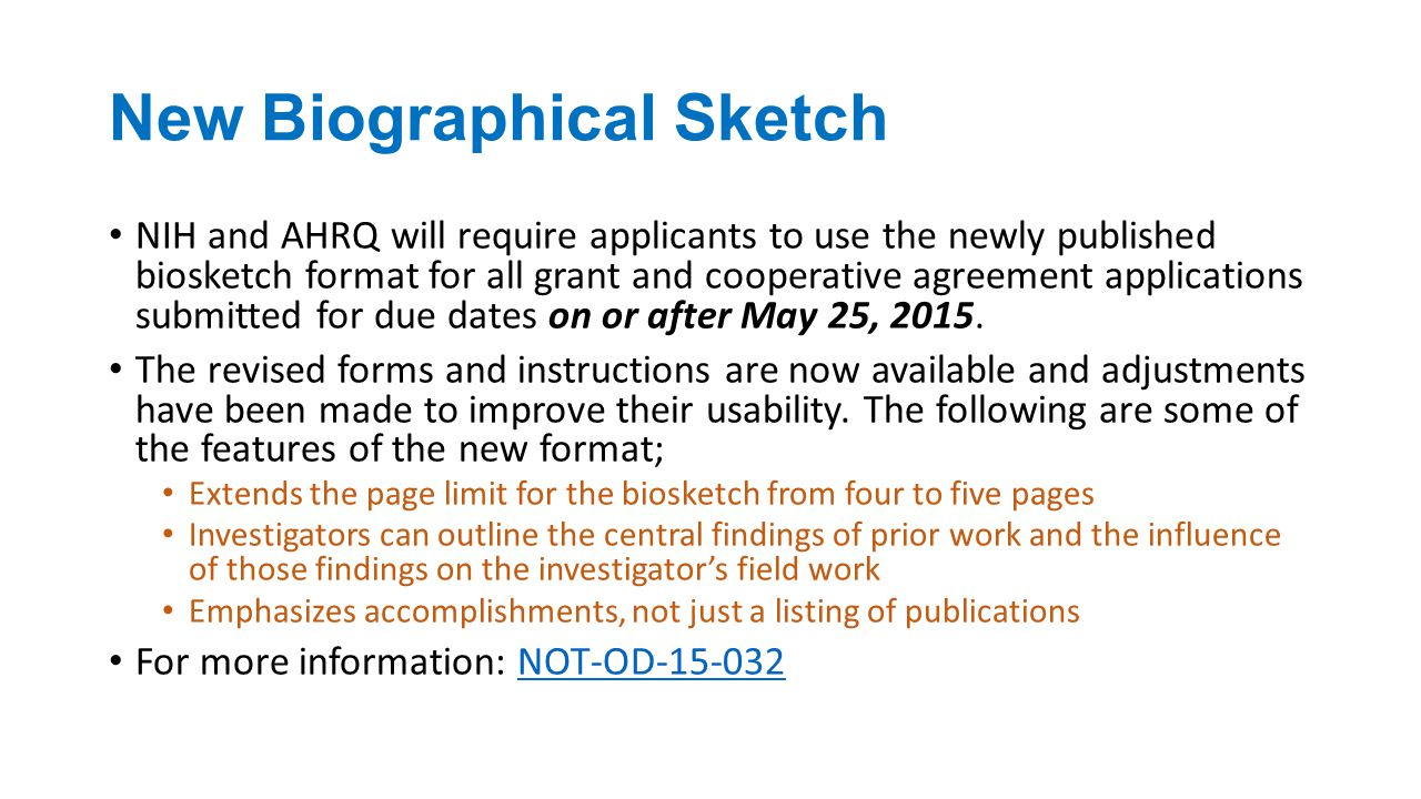 New Biographical Sketch NIH and AHRQ will require applicants to use the newly published biosketch format for all grant and cooperative agreement applications submitted for due dates on or after May 25, 2015.