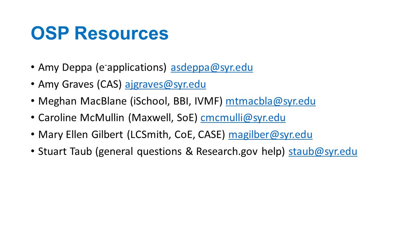 OSP Resources Amy Deppa (e - applications) asdeppa@syr.eduasdeppa@syr.edu Amy Graves (CAS) ajgraves@syr.eduajgraves@syr.edu Meghan MacBlane (iSchool, BBI, IVMF) mtmacbla@syr.edumtmacbla@syr.edu Caroline McMullin (Maxwell, SoE) cmcmulli@syr.educmcmulli@syr.edu Mary Ellen Gilbert (LCSmith, CoE, CASE) magilber@syr.edumagilber@syr.edu Stuart Taub (general questions & Research.gov help) staub@syr.edustaub@syr.edu