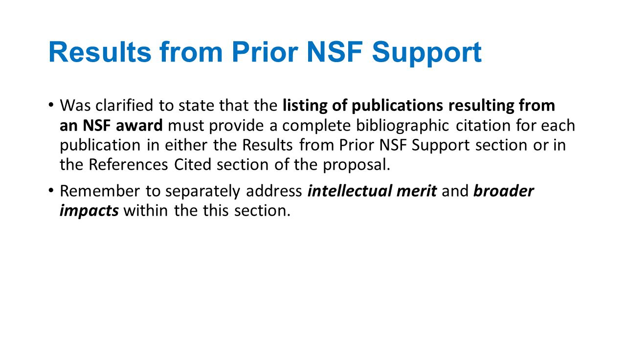 Results from Prior NSF Support Was clarified to state that the listing of publications resulting from an NSF award must provide a complete bibliographic citation for each publication in either the Results from Prior NSF Support section or in the References Cited section of the proposal.