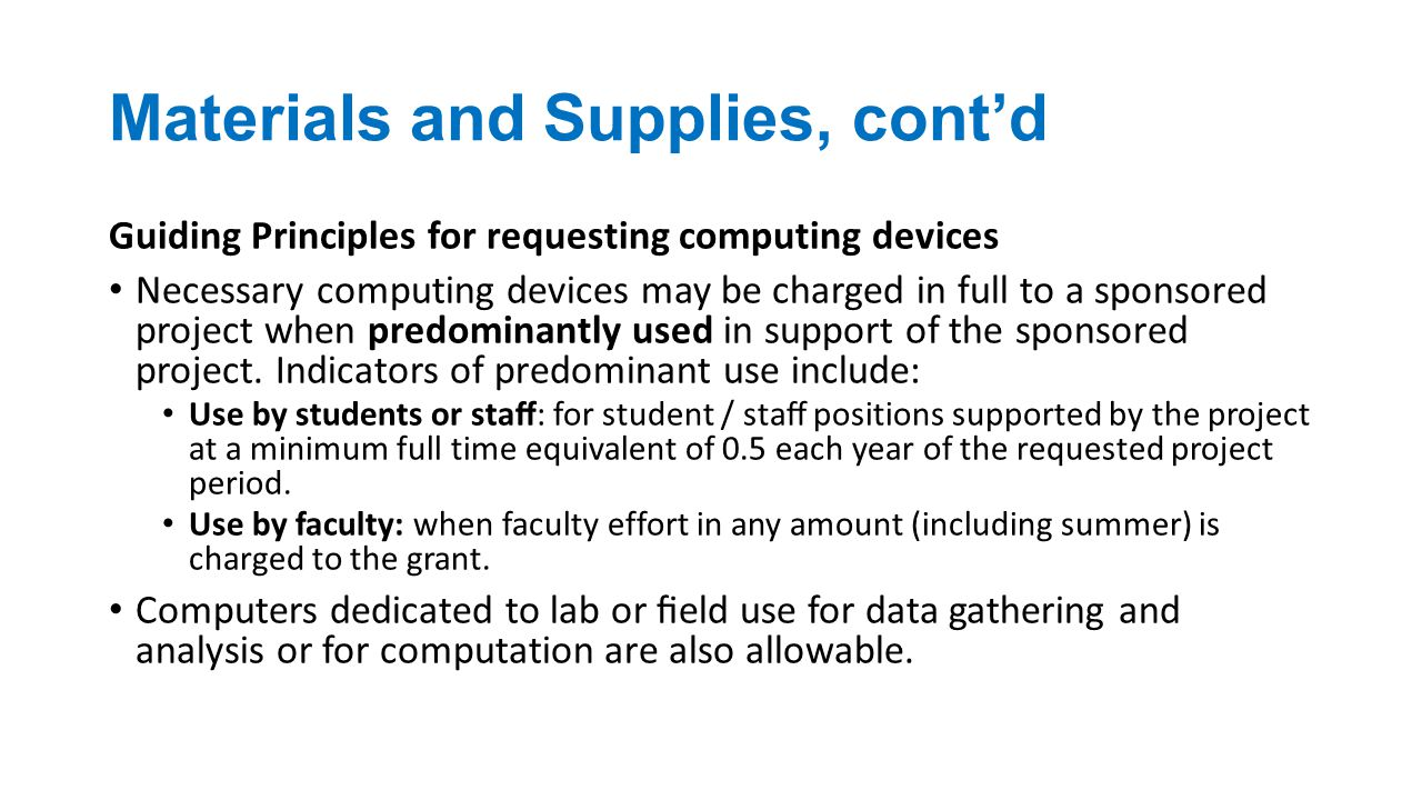 Materials and Supplies, cont'd Guiding Principles for requesting computing devices Necessary computing devices may be charged in full to a sponsored project when predominantly used in support of the sponsored project.