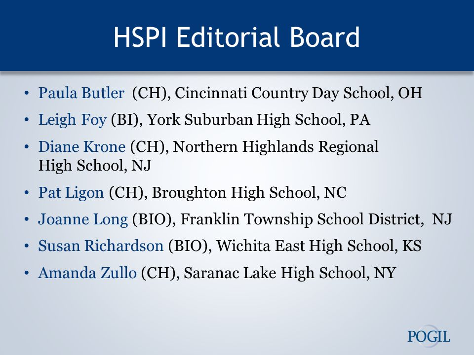 HSPI Editorial Board Paula Butler (CH), Cincinnati Country Day School, OH Leigh Foy (BI), York Suburban High School, PA Diane Krone (CH), Northern Highlands Regional High School, NJ Pat Ligon (CH), Broughton High School, NC Joanne Long (BIO), Franklin Township School District, NJ Susan Richardson (BIO), Wichita East High School, KS Amanda Zullo (CH), Saranac Lake High School, NY