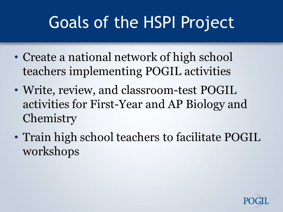 Goals of the HSPI Project Create a national network of high school teachers implementing POGIL activities Write, review, and classroom-test POGIL activities for First-Year and AP Biology and Chemistry Train high school teachers to facilitate POGIL workshops