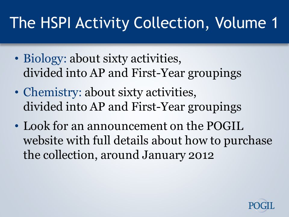 The HSPI Activity Collection, Volume 1 Biology: about sixty activities, divided into AP and First-Year groupings Chemistry: about sixty activities, divided into AP and First-Year groupings Look for an announcement on the POGIL website with full details about how to purchase the collection, around January 2012