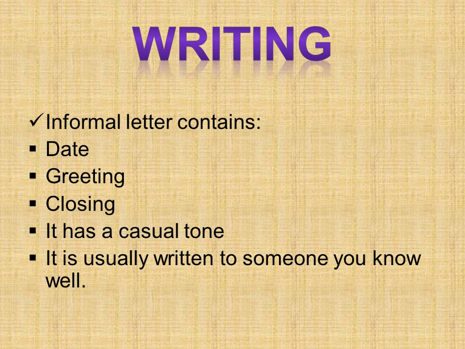 Informal letter contains:  Date  Greeting  Closing  It has a casual tone  It is usually written to someone you know well.