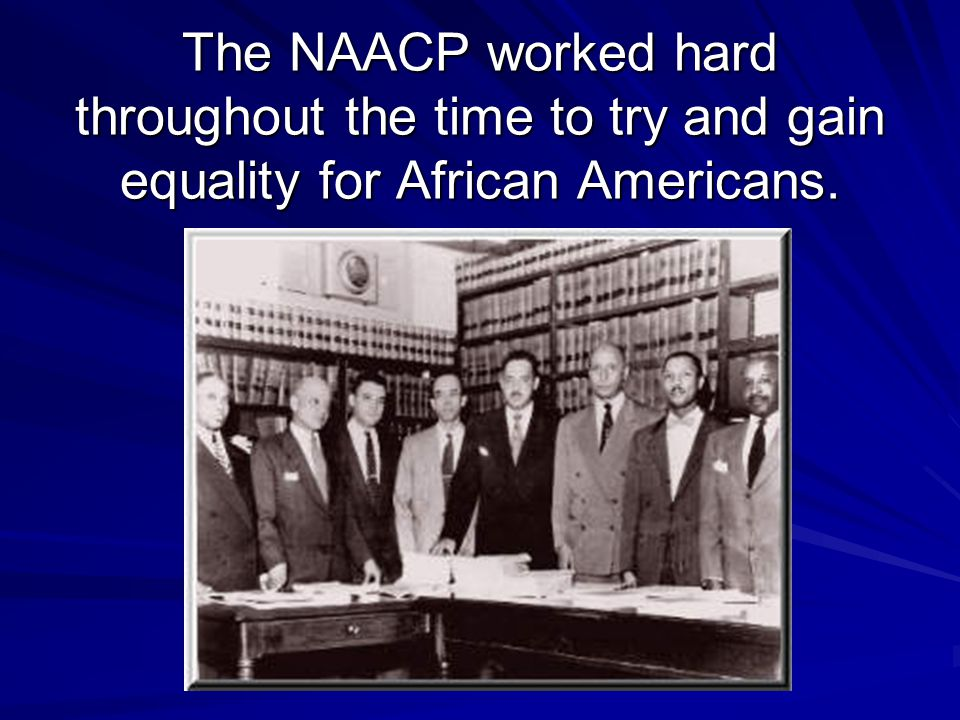 The NAACP worked hard throughout the time to try and gain equality for African Americans.