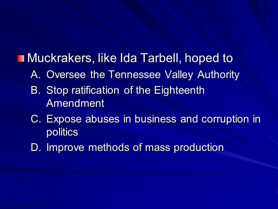 Muckrakers, like Ida Tarbell, hoped to A.Oversee the Tennessee Valley Authority B.Stop ratification of the Eighteenth Amendment C.Expose abuses in business and corruption in politics D.Improve methods of mass production