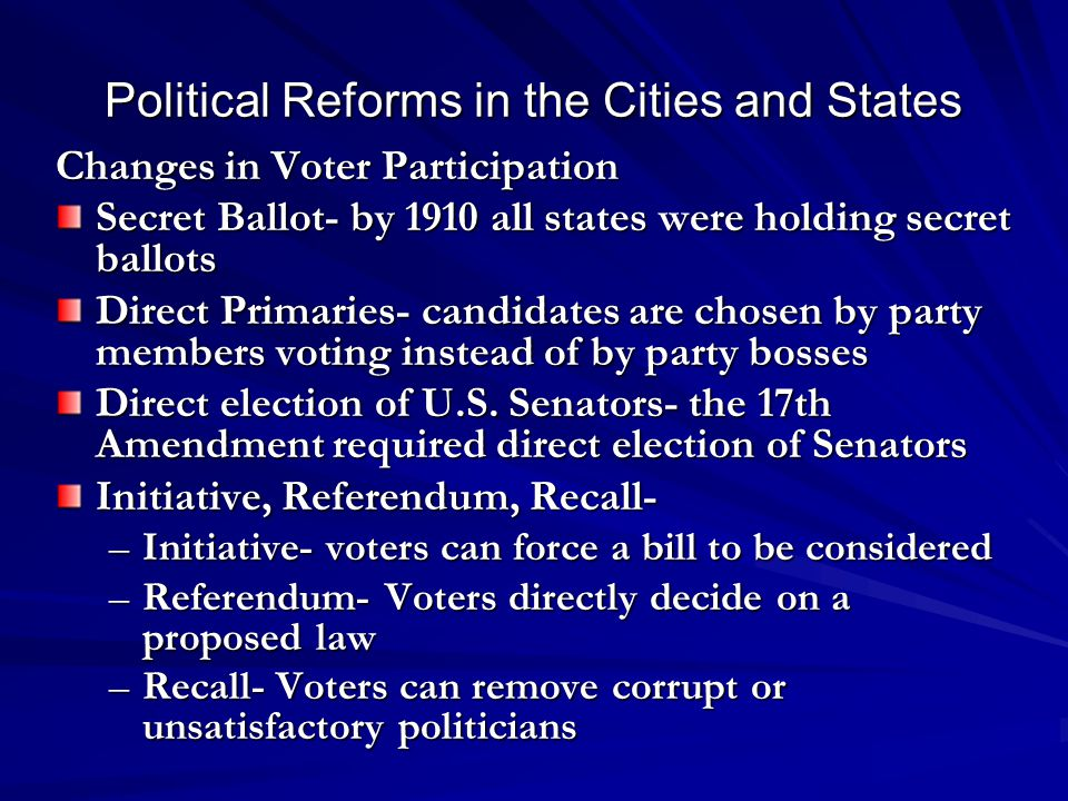 Political Reforms in the Cities and States Changes in Voter Participation Secret Ballot- by 1910 all states were holding secret ballots Direct Primaries- candidates are chosen by party members voting instead of by party bosses Direct election of U.S.