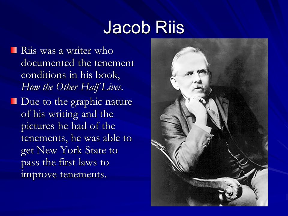 Jacob Riis Riis was a writer who documented the tenement conditions in his book, How the Other Half Lives.