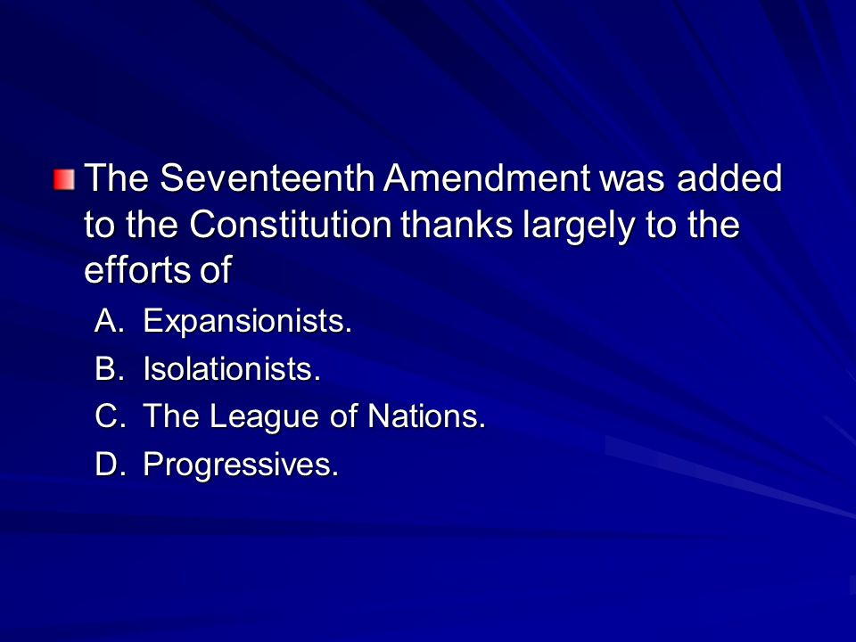 The Seventeenth Amendment was added to the Constitution thanks largely to the efforts of A.Expansionists.