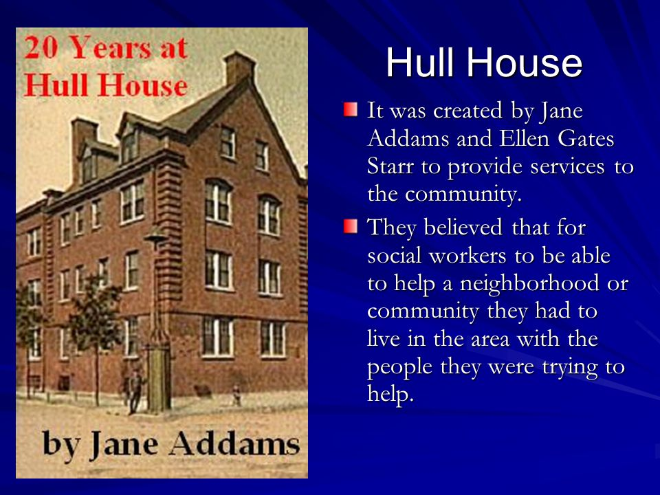 Hull House It was created by Jane Addams and Ellen Gates Starr to provide services to the community.