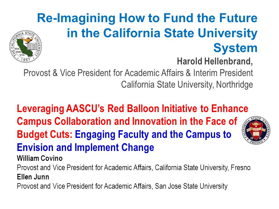 Leveraging AASCU's Red Balloon Initiative to Enhance Campus Collaboration and Innovation in the Face of Budget Cuts: Engaging Faculty and the Campus to Envision and Implement Change William Covino Provost and Vice President for Academic Affairs, California State University, Fresno Ellen Junn Provost and Vice President for Academic Affairs, San Jose State University 2012 Academic Affairs Winter Meeting San Antonio, TX, February 9-11, 2012
